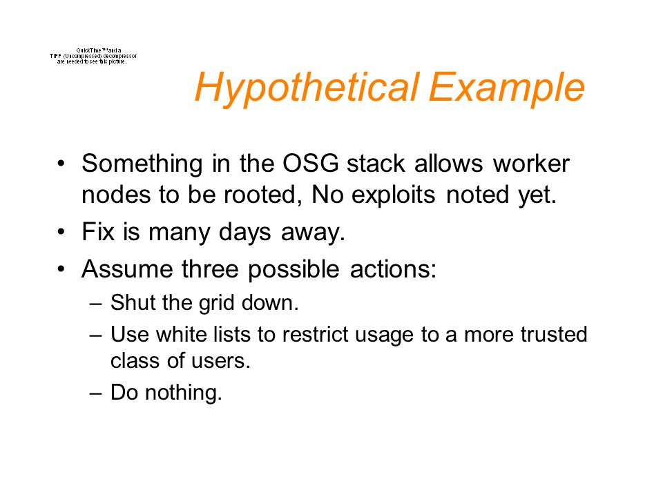 Hypothetical Example Something in the OSG stack allows worker nodes to be rooted, No exploits noted yet.