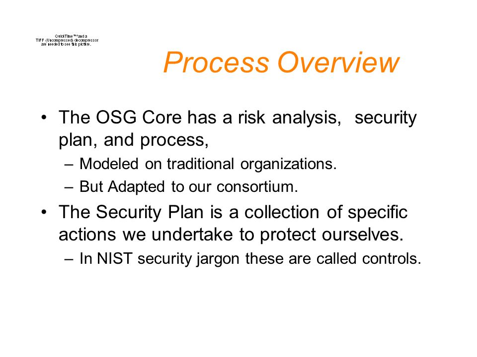 Process Overview The OSG Core has a risk analysis, security plan, and process, –Modeled on traditional organizations. –But Adapted to our consortium.