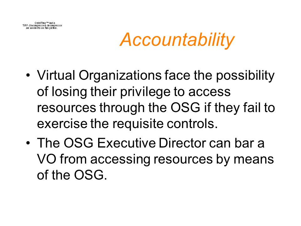 Accountability Virtual Organizations face the possibility of losing their privilege to access resources through the OSG if they fail to exercise the r
