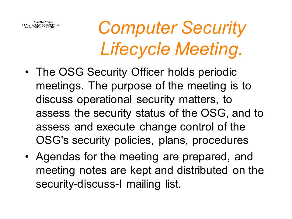 Computer Security Lifecycle Meeting. The OSG Security Officer holds periodic meetings. The purpose of the meeting is to discuss operational security m