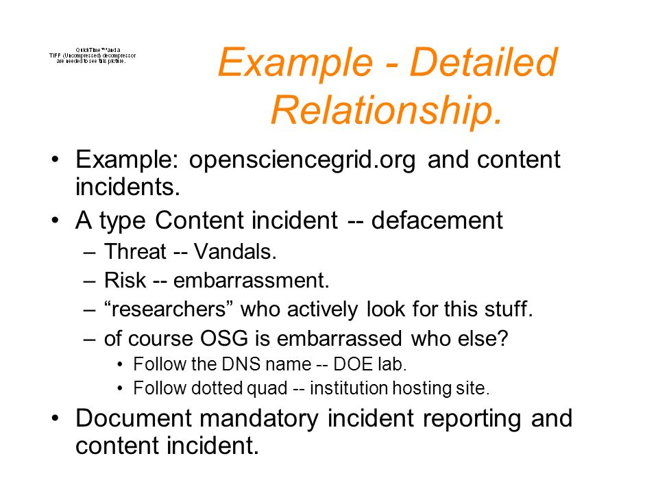 Example - Detailed Relationship. Example: opensciencegrid.org and content incidents. A type Content incident -- defacement –Threat -- Vandals. –Risk -