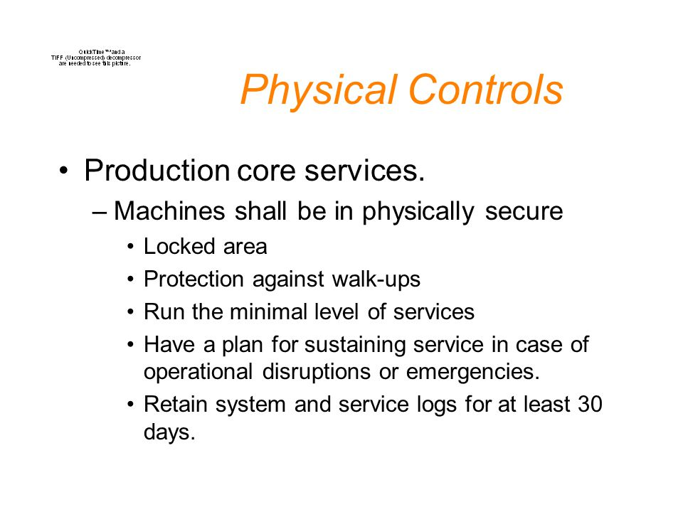 Physical Controls Production core services. –Machines shall be in physically secure Locked area Protection against walk-ups Run the minimal level of s
