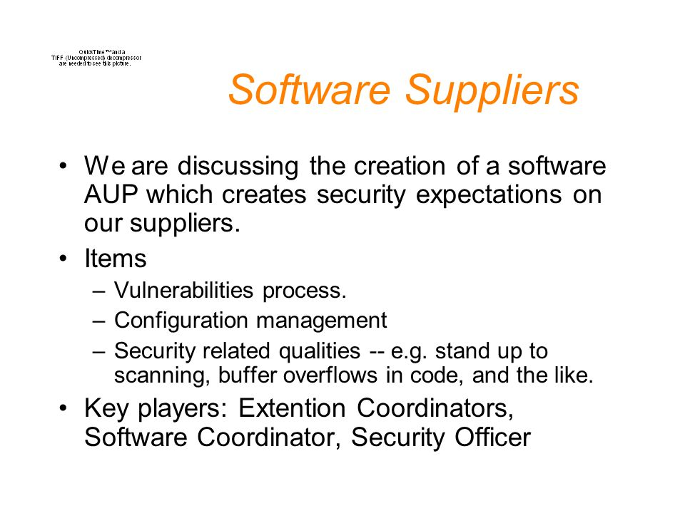 Software Suppliers We are discussing the creation of a software AUP which creates security expectations on our suppliers. Items –Vulnerabilities proce