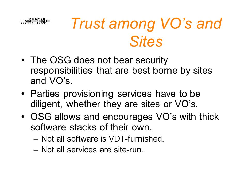 Trust among VO's and Sites The OSG does not bear security responsibilities that are best borne by sites and VO's. Parties provisioning services have t