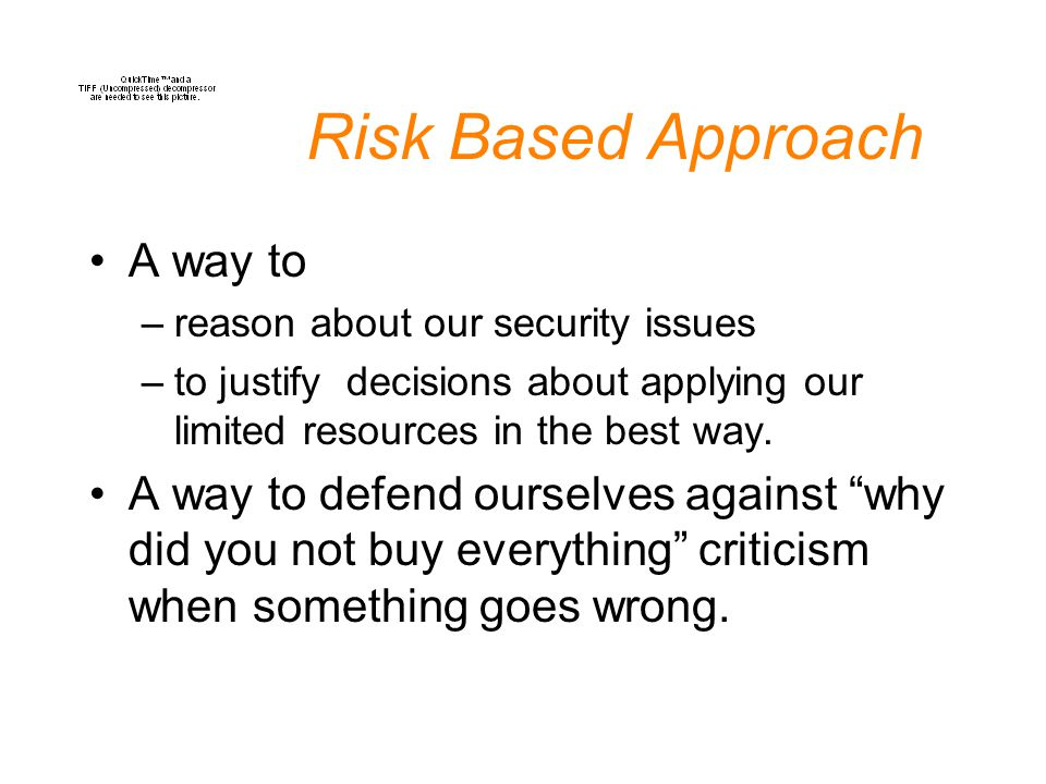 Risk Based Approach A way to –reason about our security issues –to justify decisions about applying our limited resources in the best way.