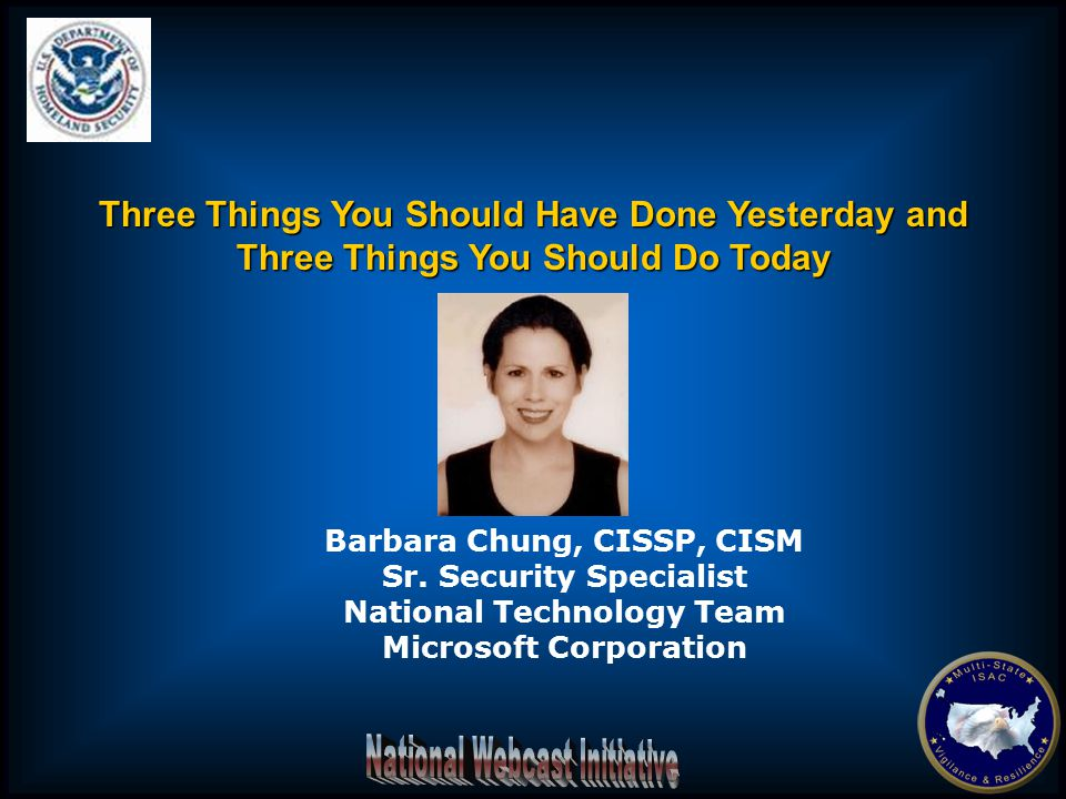 Barbara Chung, CISSP, CISM Sr. Security Specialist National Technology Team Microsoft Corporation Three Things You Should Have Done Yesterday and Thre