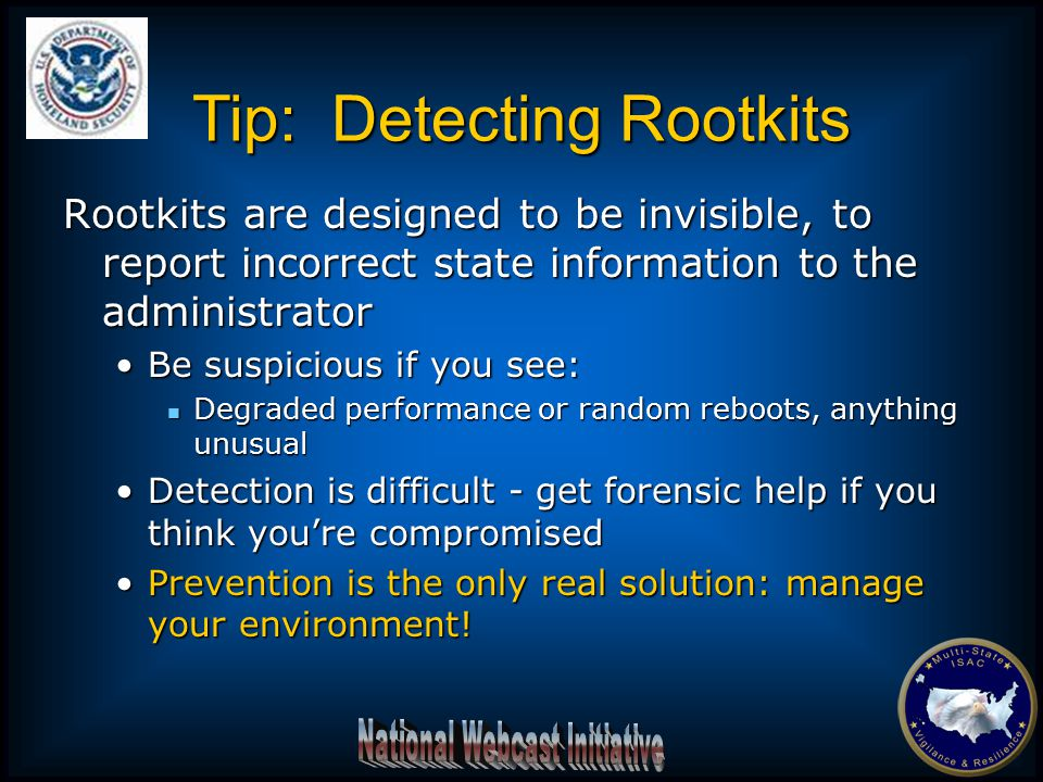 Rootkits are designed to be invisible, to report incorrect state information to the administrator Be suspicious if you see:Be suspicious if you see: Degraded performance or random reboots, anything unusual Degraded performance or random reboots, anything unusual Detection is difficult - get forensic help if you think you're compromisedDetection is difficult - get forensic help if you think you're compromised Prevention is the only real solution: manage your environment!Prevention is the only real solution: manage your environment.