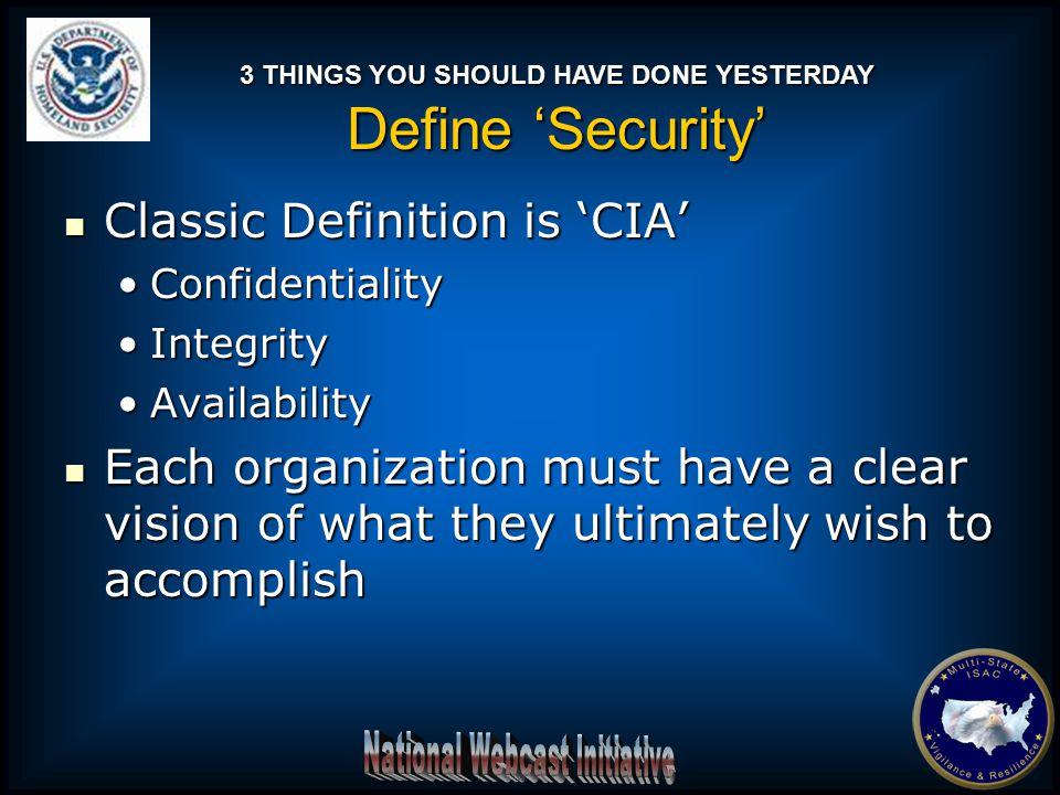 Classic Definition is 'CIA' Classic Definition is 'CIA' ConfidentialityConfidentiality IntegrityIntegrity AvailabilityAvailability Each organization m