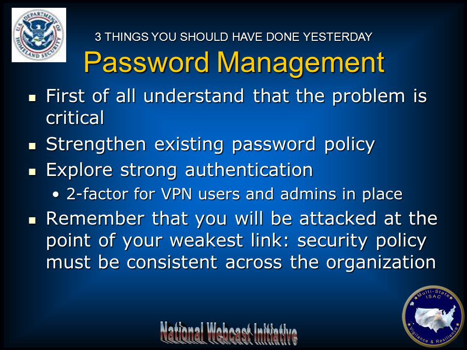 First of all understand that the problem is critical First of all understand that the problem is critical Strengthen existing password policy Strengthen existing password policy Explore strong authentication Explore strong authentication 2-factor for VPN users and admins in place2-factor for VPN users and admins in place Remember that you will be attacked at the point of your weakest link: security policy must be consistent across the organization Remember that you will be attacked at the point of your weakest link: security policy must be consistent across the organization 3 THINGS YOU SHOULD HAVE DONE YESTERDAY Password Management