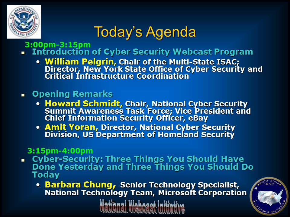 Introduction of Cyber Security Webcast Program Introduction of Cyber Security Webcast Program William Pelgrin, Chair of the Multi-State ISAC; Director, New York State Office of Cyber Security and Critical Infrastructure CoordinationWilliam Pelgrin, Chair of the Multi-State ISAC; Director, New York State Office of Cyber Security and Critical Infrastructure Coordination Opening Remarks Opening Remarks Howard Schmidt, Chair, National Cyber Security Summit Awareness Task Force; Vice President and Chief Information Security Officer, eBayHoward Schmidt, Chair, National Cyber Security Summit Awareness Task Force; Vice President and Chief Information Security Officer, eBay Amit Yoran, Director, National Cyber Security Division, US Department of Homeland SecurityAmit Yoran, Director, National Cyber Security Division, US Department of Homeland Security Cyber-Security: Three Things You Should Have Done Yesterday and Three Things You Should Do Today Cyber-Security: Three Things You Should Have Done Yesterday and Three Things You Should Do Today Barbara Chung, Senior Technology Specialist, National Technology Team, Microsoft CorporationBarbara Chung, Senior Technology Specialist, National Technology Team, Microsoft Corporation Today's Agenda 3:00pm-3:15pm 3:15pm-4:00pm