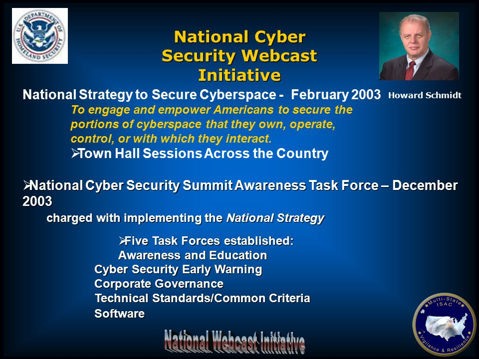  National Cyber Security Summit Awareness Task Force  The Webcast Initiative is a joint partnership between US-CERT and the Multi-State ISAC  Webcast sessions will feature variety of cyber security topics – technical and non-technical  Goal is to conduct four to six sessions annually  Sessions will be archived  Collaborative effort with the vending community National Cyber Security Webcast Initiative Howard Schmidt