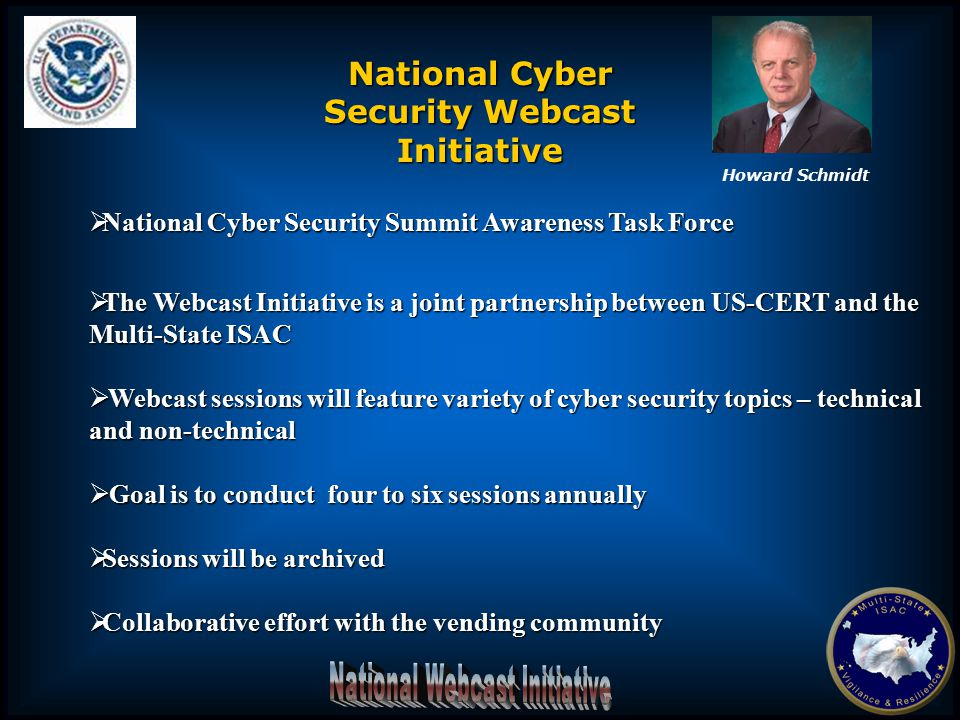  National Cyber Security Summit Awareness Task Force  The Webcast Initiative is a joint partnership between US-CERT and the Multi-State ISAC  Webcast sessions will feature variety of cyber security topics – technical and non-technical  Goal is to conduct four to six sessions annually  Sessions will be archived  Collaborative effort with the vending community National Cyber Security Webcast Initiative Howard Schmidt