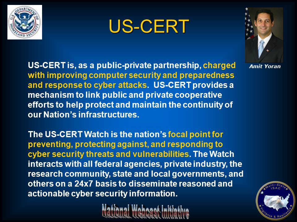 US-CERT is, as a public-private partnership, charged with improving computer security and preparedness and response to cyber attacks. US-CERT provides