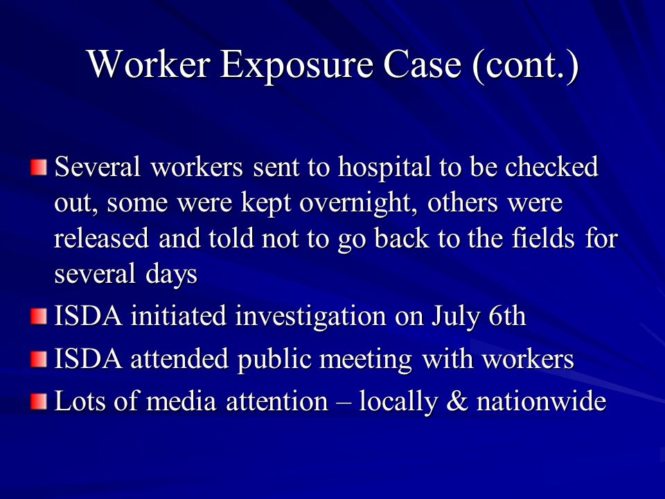 Worker Exposure Case (cont.) Several workers sent to hospital to be checked out, some were kept overnight, others were released and told not to go back to the fields for several days ISDA initiated investigation on July 6th ISDA attended public meeting with workers Lots of media attention – locally & nationwide