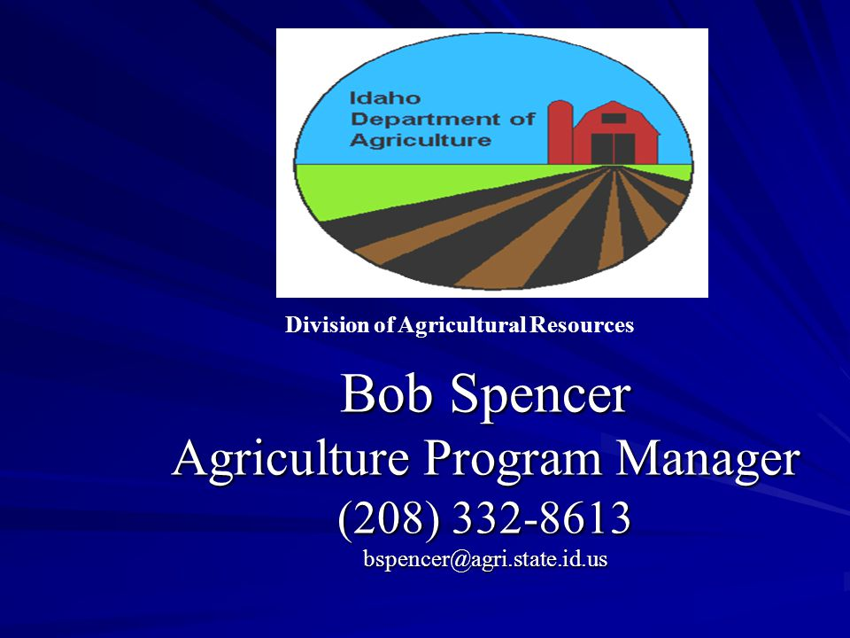 Bob Spencer Agriculture Program Manager (208) 332-8613 bspencer@agri.state.id.us Division of Agricultural Resources