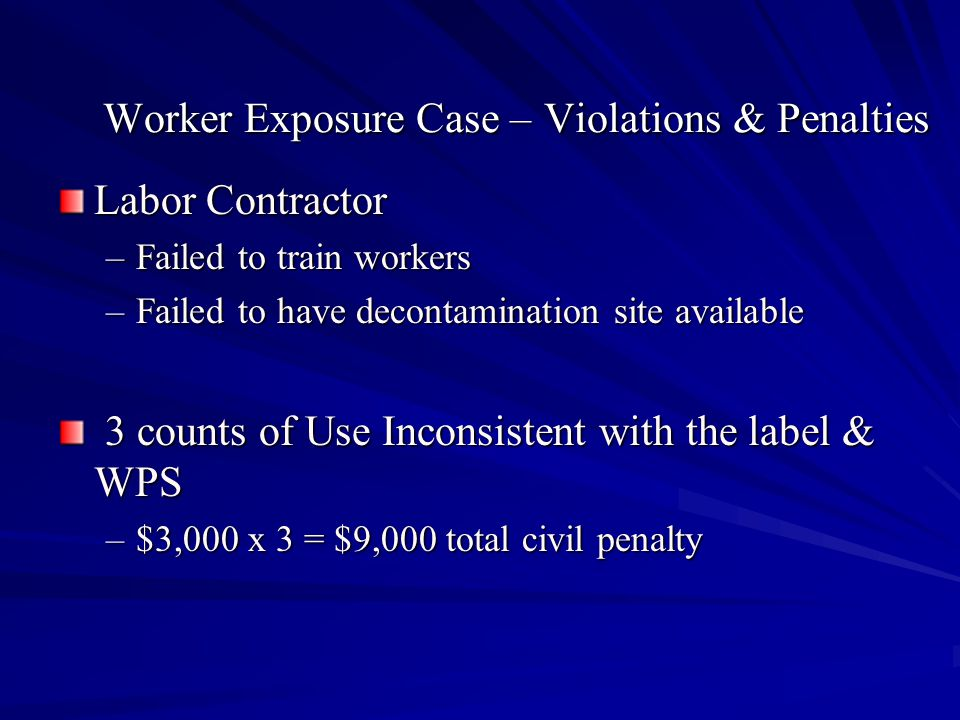 Worker Exposure Case – Violations & Penalties Labor Contractor –Failed to train workers –Failed to have decontamination site available 3 counts of Use Inconsistent with the label & WPS 3 counts of Use Inconsistent with the label & WPS –$3,000 x 3 = $9,000 total civil penalty