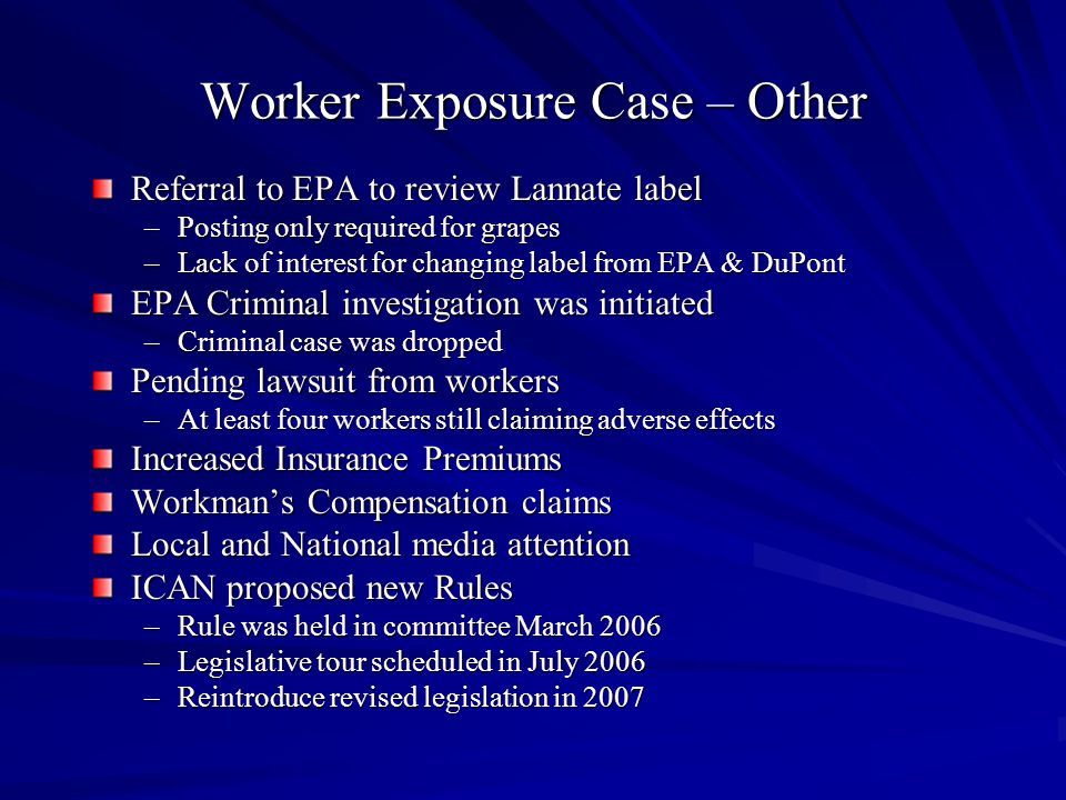 Worker Exposure Case – Other Referral to EPA to review Lannate label –Posting only required for grapes –Lack of interest for changing label from EPA & DuPont EPA Criminal investigation was initiated –Criminal case was dropped Pending lawsuit from workers –At least four workers still claiming adverse effects Increased Insurance Premiums Workman's Compensation claims Local and National media attention ICAN proposed new Rules –Rule was held in committee March 2006 –Legislative tour scheduled in July 2006 –Reintroduce revised legislation in 2007
