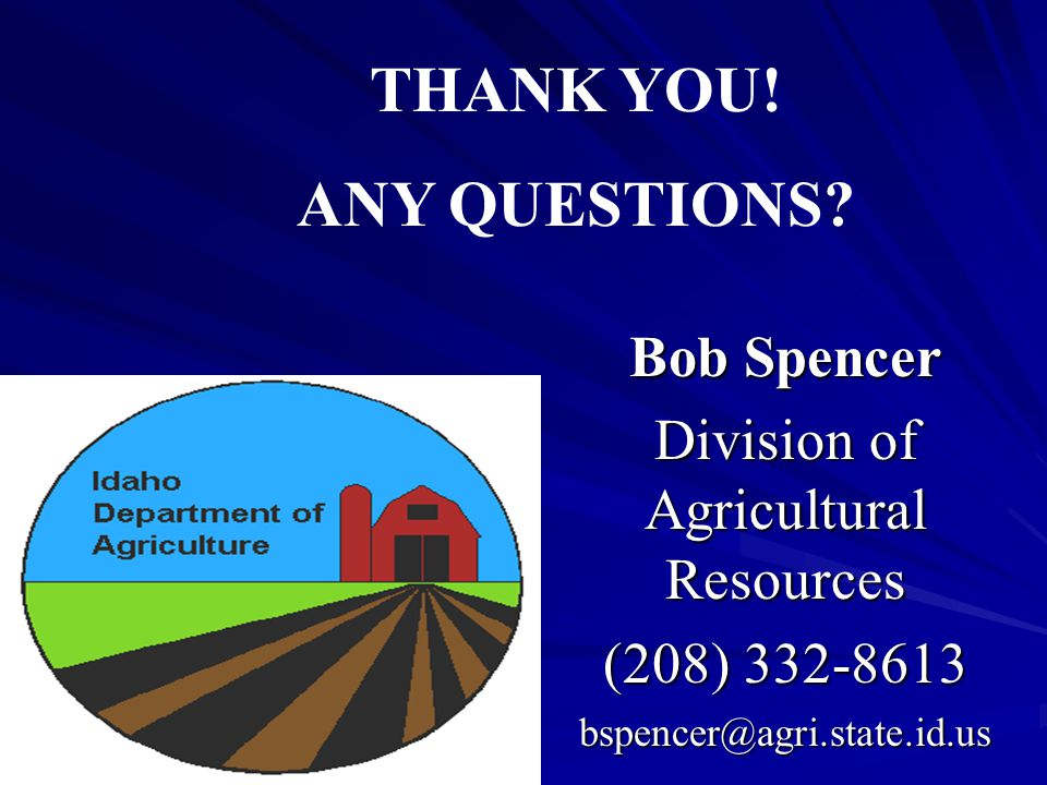 Bob Spencer Division of Agricultural Resources (208) 332-8613 bspencer@agri.state.id.us THANK YOU.