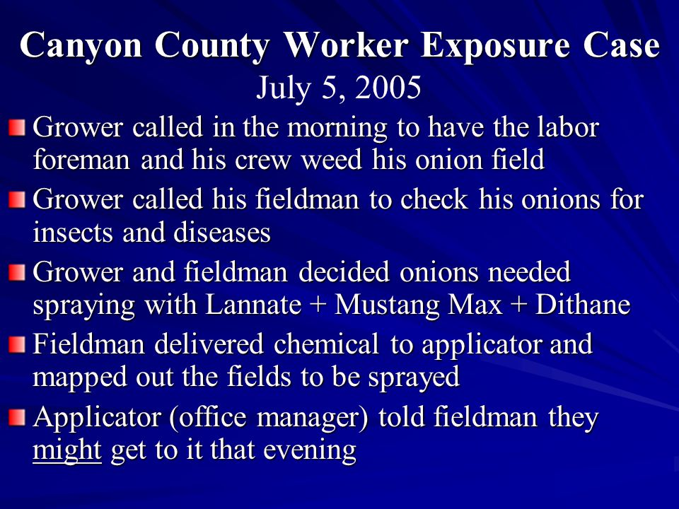 Canyon County Worker Exposure Case Grower called in the morning to have the labor foreman and his crew weed his onion field Grower called his fieldman to check his onions for insects and diseases Grower and fieldman decided onions needed spraying with Lannate + Mustang Max + Dithane Fieldman delivered chemical to applicator and mapped out the fields to be sprayed Applicator (office manager) told fieldman they might get to it that evening July 5, 2005