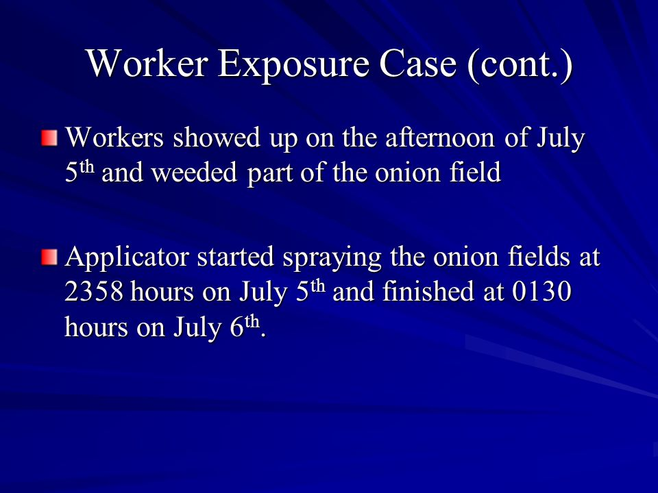 Worker Exposure Case (cont.) Workers showed up on the afternoon of July 5 th and weeded part of the onion field Applicator started spraying the onion fields at 2358 hours on July 5 th and finished at 0130 hours on July 6 th.