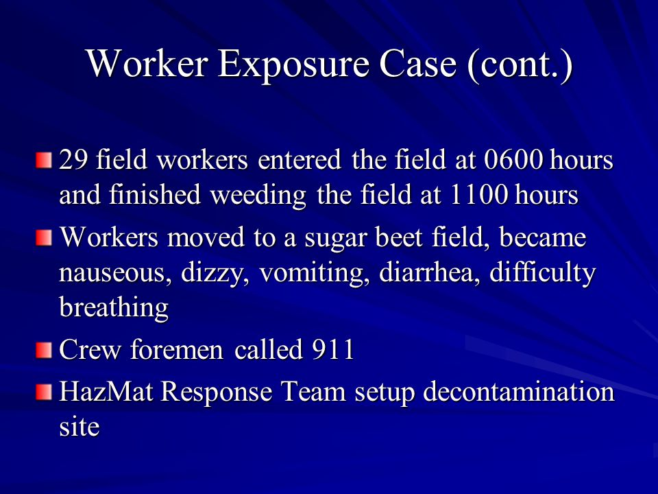 Worker Exposure Case (cont.) 29 field workers entered the field at 0600 hours and finished weeding the field at 1100 hours Workers moved to a sugar beet field, became nauseous, dizzy, vomiting, diarrhea, difficulty breathing Crew foremen called 911 HazMat Response Team setup decontamination site
