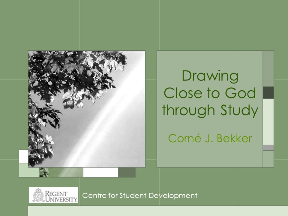 Drawing Close to God through Study Corné J. Bekker Centre for Student Development