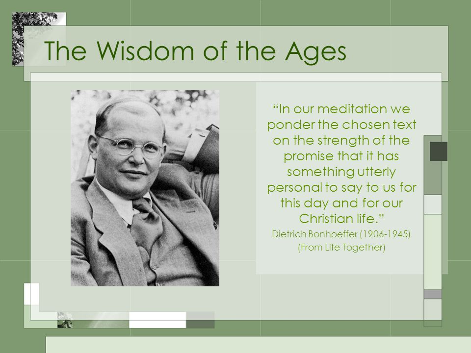 The Wisdom of the Ages In our meditation we ponder the chosen text on the strength of the promise that it has something utterly personal to say to us for this day and for our Christian life. Dietrich Bonhoeffer (1906-1945) (From Life Together)