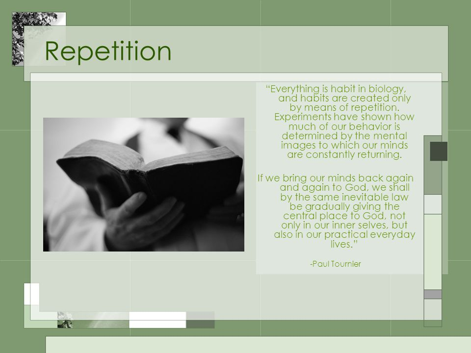 Repetition Everything is habit in biology, and habits are created only by means of repetition.