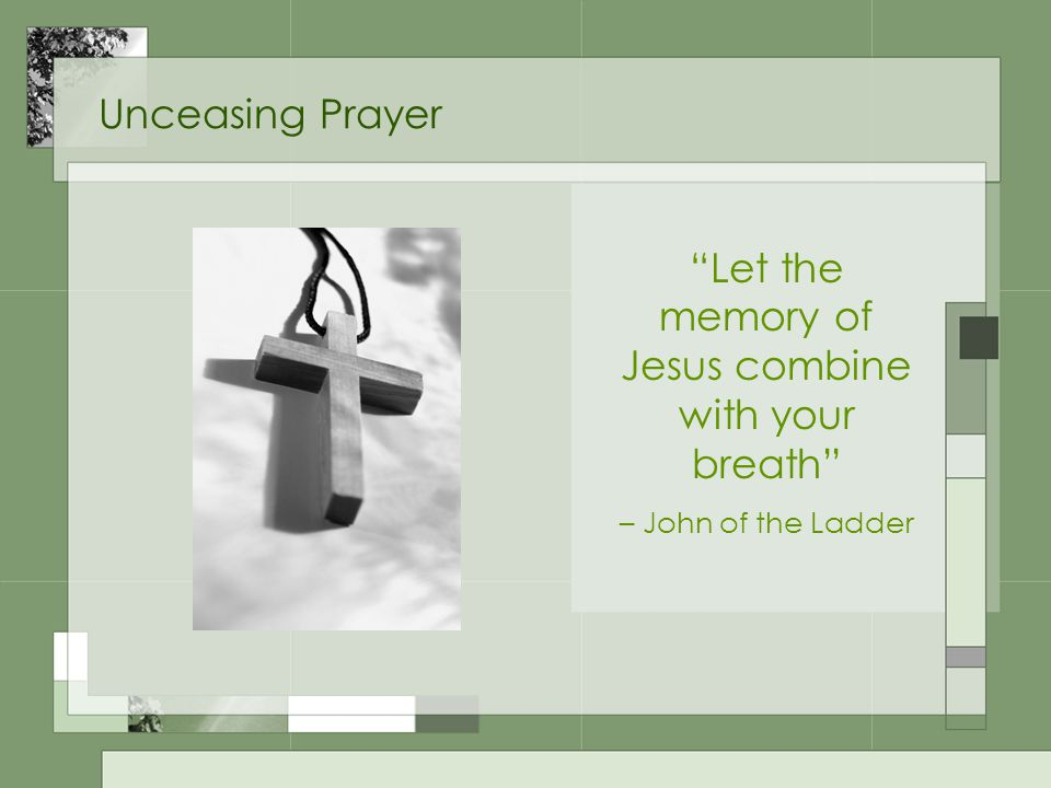 Unceasing Prayer Let the memory of Jesus combine with your breath – John of the Ladder