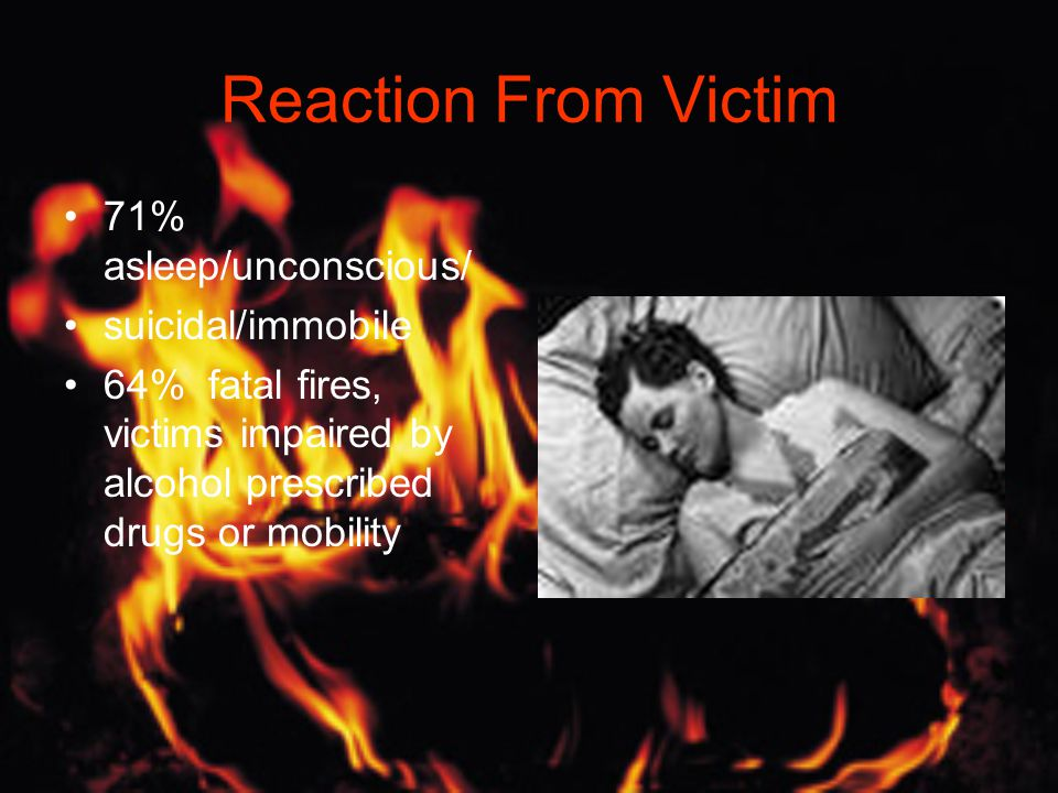 Reaction From Victim 71% asleep/unconscious/ suicidal/immobile 64% fatal fires, victims impaired by alcohol prescribed drugs or mobility