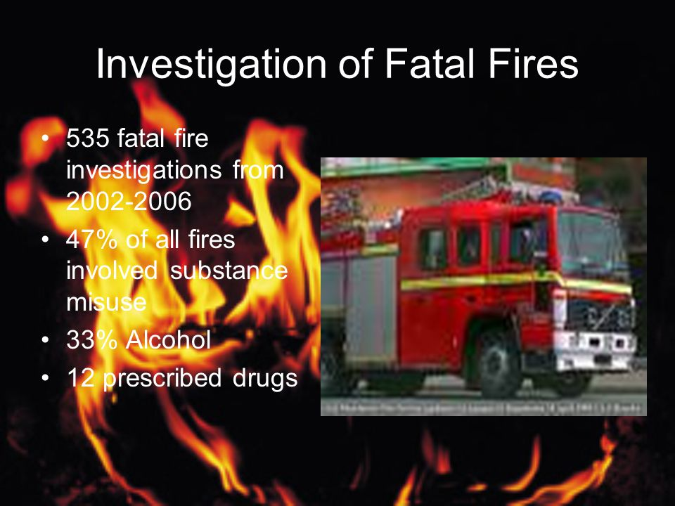 Investigation of Fatal Fires 535 fatal fire investigations from 2002-2006 47% of all fires involved substance misuse 33% Alcohol 12 prescribed drugs
