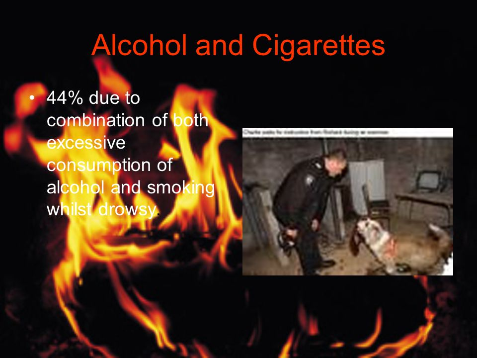 Alcohol and Cigarettes 44% due to combination of both excessive consumption of alcohol and smoking whilst drowsy.