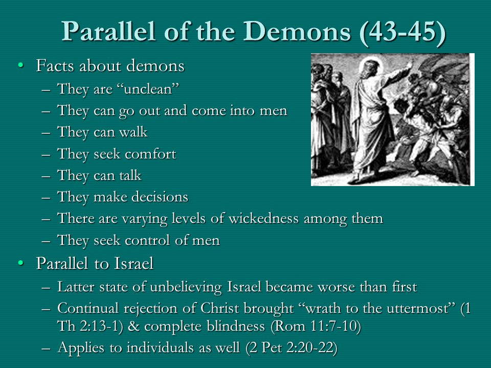 Parallel of the Demons (43-45) Facts about demonsFacts about demons –They are unclean –They can go out and come into men –They can walk –They seek comfort –They can talk –They make decisions –There are varying levels of wickedness among them –They seek control of men Parallel to IsraelParallel to Israel –Latter state of unbelieving Israel became worse than first –Continual rejection of Christ brought wrath to the uttermost (1 Th 2:13-1) & complete blindness (Rom 11:7-10) –Applies to individuals as well (2 Pet 2:20-22)