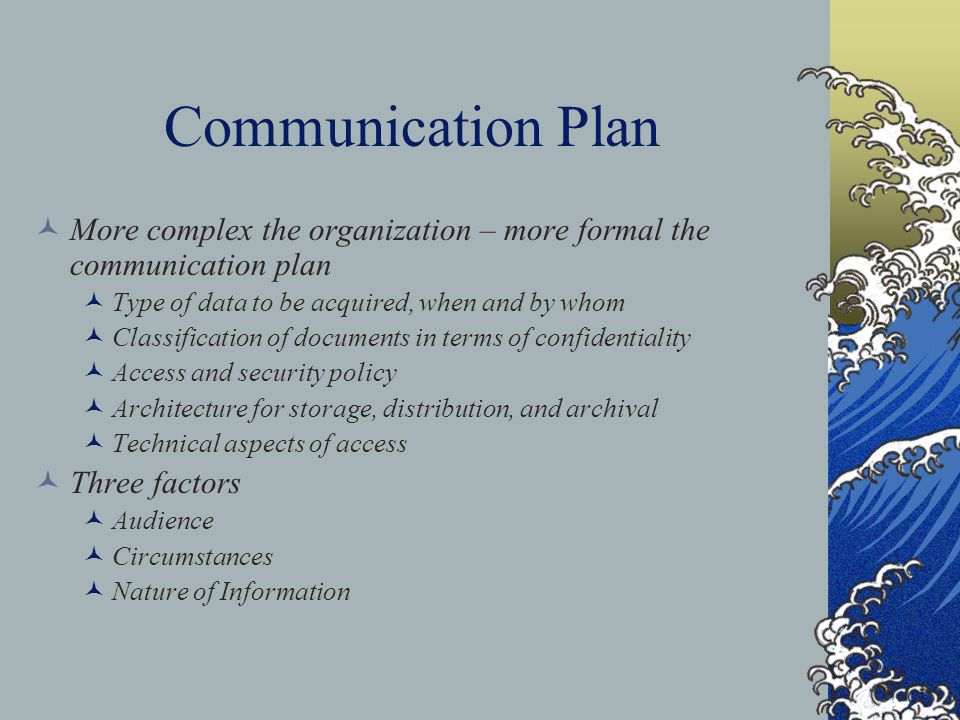 Communication Plan More complex the organization – more formal the communication plan Type of data to be acquired, when and by whom Classification of documents in terms of confidentiality Access and security policy Architecture for storage, distribution, and archival Technical aspects of access Three factors Audience Circumstances Nature of Information