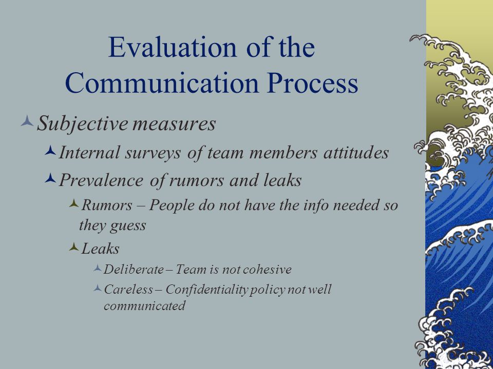Evaluation of the Communication Process Subjective measures Internal surveys of team members attitudes Prevalence of rumors and leaks Rumors – People do not have the info needed so they guess Leaks Deliberate – Team is not cohesive Careless – Confidentiality policy not well communicated