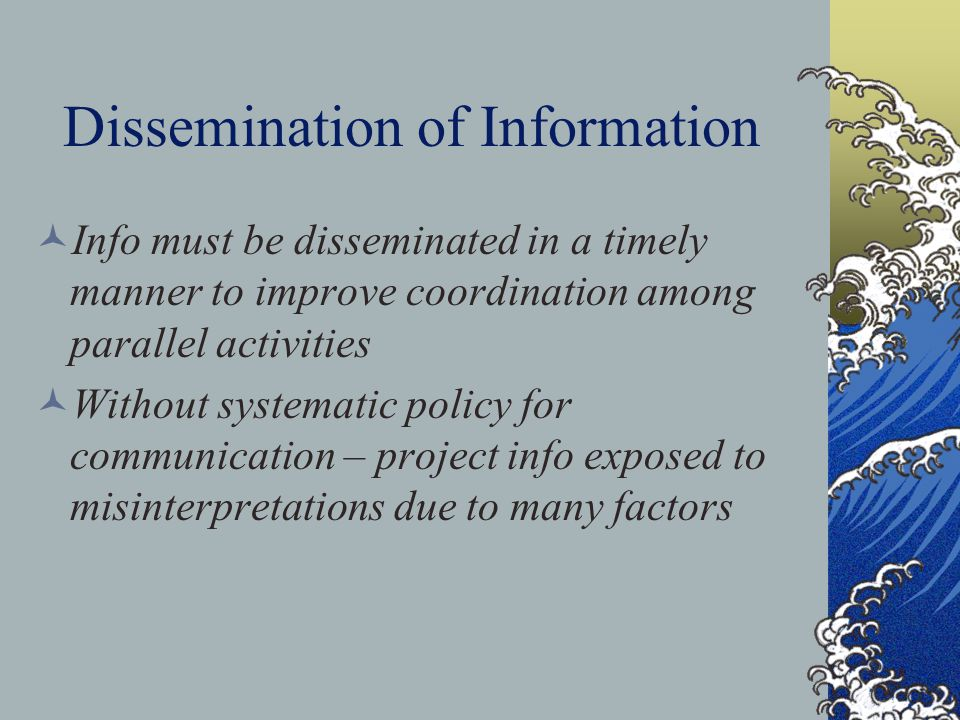 Dissemination of Information Info must be disseminated in a timely manner to improve coordination among parallel activities Without systematic policy for communication – project info exposed to misinterpretations due to many factors