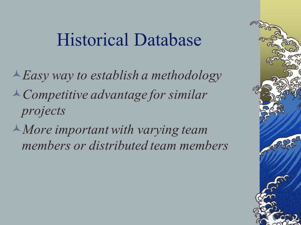 Historical Database Easy way to establish a methodology Competitive advantage for similar projects More important with varying team members or distributed team members