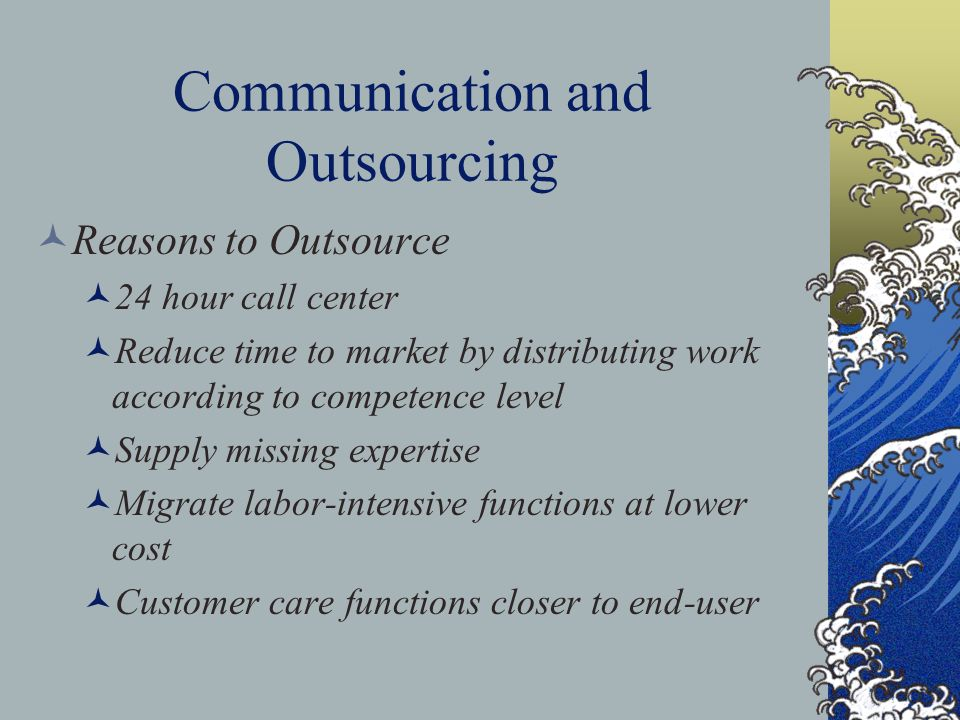 Communication and Outsourcing Reasons to Outsource 24 hour call center Reduce time to market by distributing work according to competence level Supply missing expertise Migrate labor-intensive functions at lower cost Customer care functions closer to end-user
