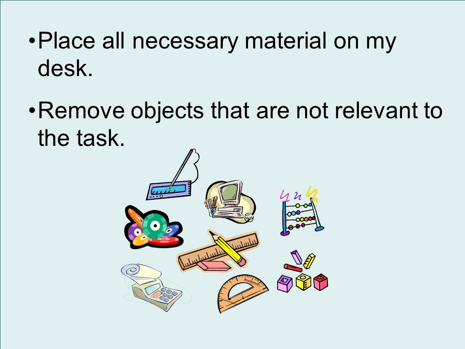 Place all necessary material on my desk. Remove objects that are not relevant to the task.