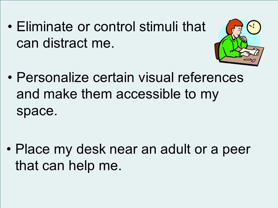 Eliminate or control stimuli that can distract me.