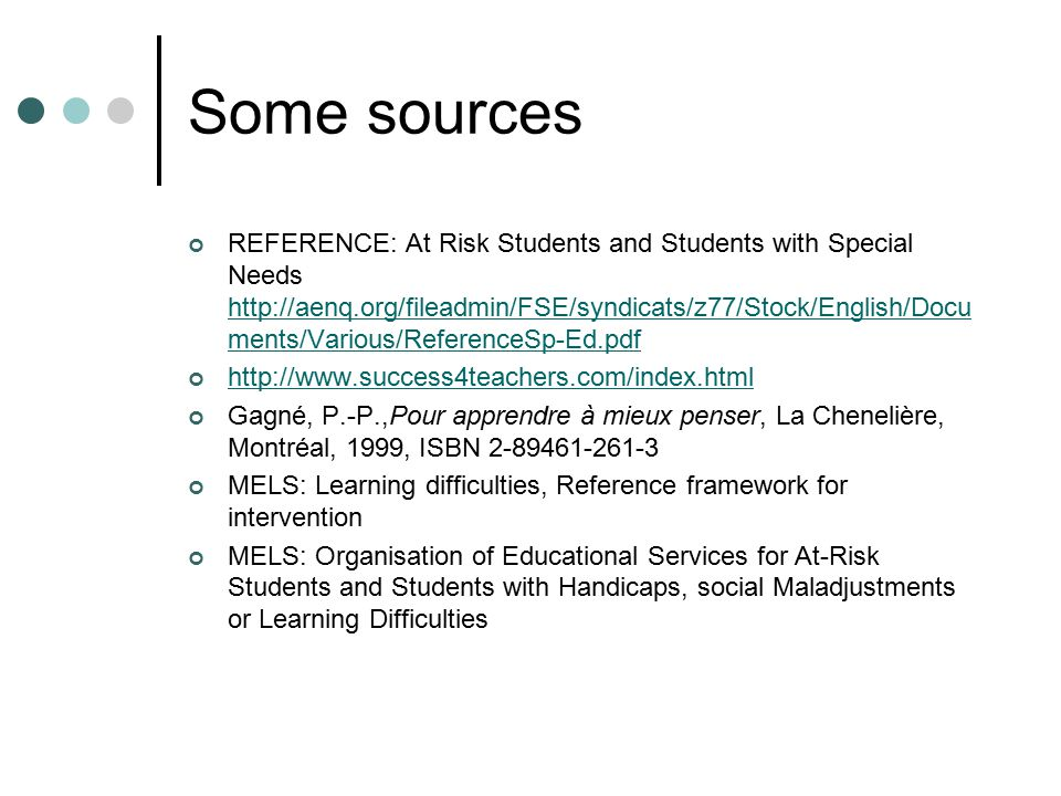 Some sources REFERENCE: At Risk Students and Students with Special Needs http://aenq.org/fileadmin/FSE/syndicats/z77/Stock/English/Docu ments/Various/ReferenceSp-Ed.pdf http://aenq.org/fileadmin/FSE/syndicats/z77/Stock/English/Docu ments/Various/ReferenceSp-Ed.pdf http://www.success4teachers.com/index.html Gagné, P.-P.,Pour apprendre à mieux penser, La Chenelière, Montréal, 1999, ISBN 2-89461-261-3 MELS: Learning difficulties, Reference framework for intervention MELS: Organisation of Educational Services for At-Risk Students and Students with Handicaps, social Maladjustments or Learning Difficulties