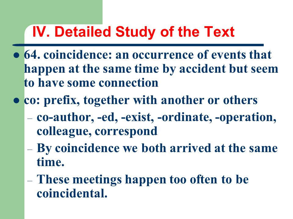 IV. Detailed Study of the Text 64. coincidence: an occurrence of events that happen at the same time by accident but seem to have some connection co: