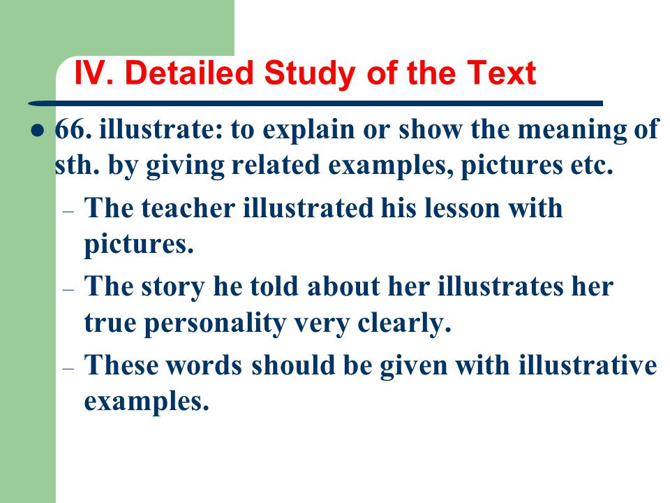 IV. Detailed Study of the Text 66. illustrate: to explain or show the meaning of sth. by giving related examples, pictures etc. – The teacher illustra