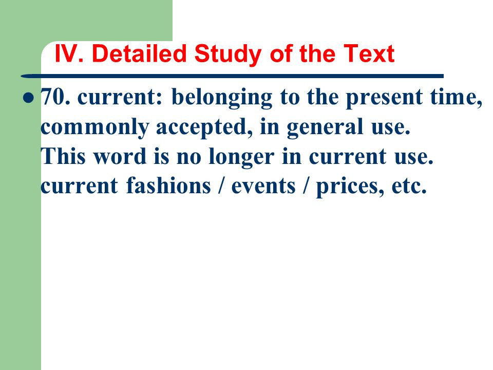 IV. Detailed Study of the Text 70. current: belonging to the present time, commonly accepted, in general use. This word is no longer in current use. c