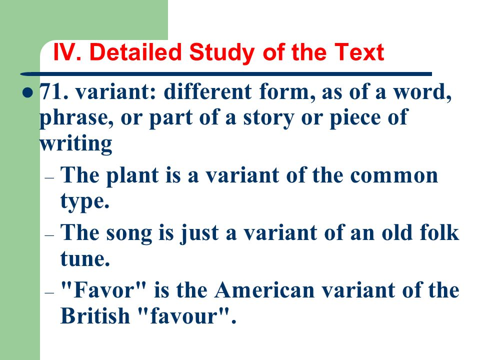 IV. Detailed Study of the Text 71. variant: different form, as of a word, phrase, or part of a story or piece of writing – The plant is a variant of t
