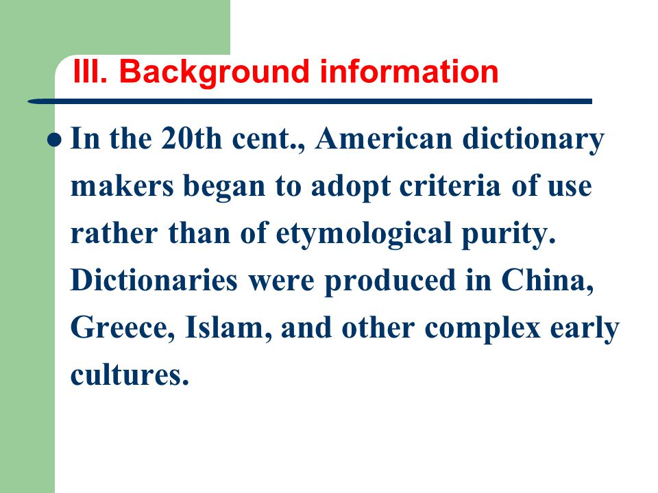 III. Background information In the 20th cent., American dictionary makers began to adopt criteria of use rather than of etymological purity. Dictionar
