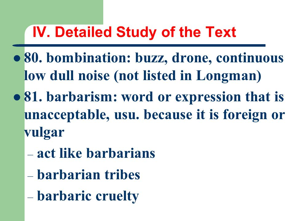 IV. Detailed Study of the Text 80. bombination: buzz, drone, continuous low dull noise (not listed in Longman) 81. barbarism: word or expression that