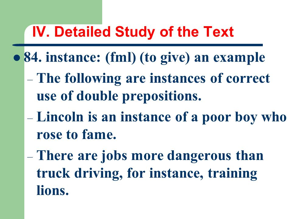IV. Detailed Study of the Text 84. instance: (fml) (to give) an example – The following are instances of correct use of double prepositions. – Lincoln