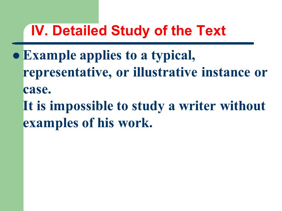 IV. Detailed Study of the Text Example applies to a typical, representative, or illustrative instance or case. It is impossible to study a writer with