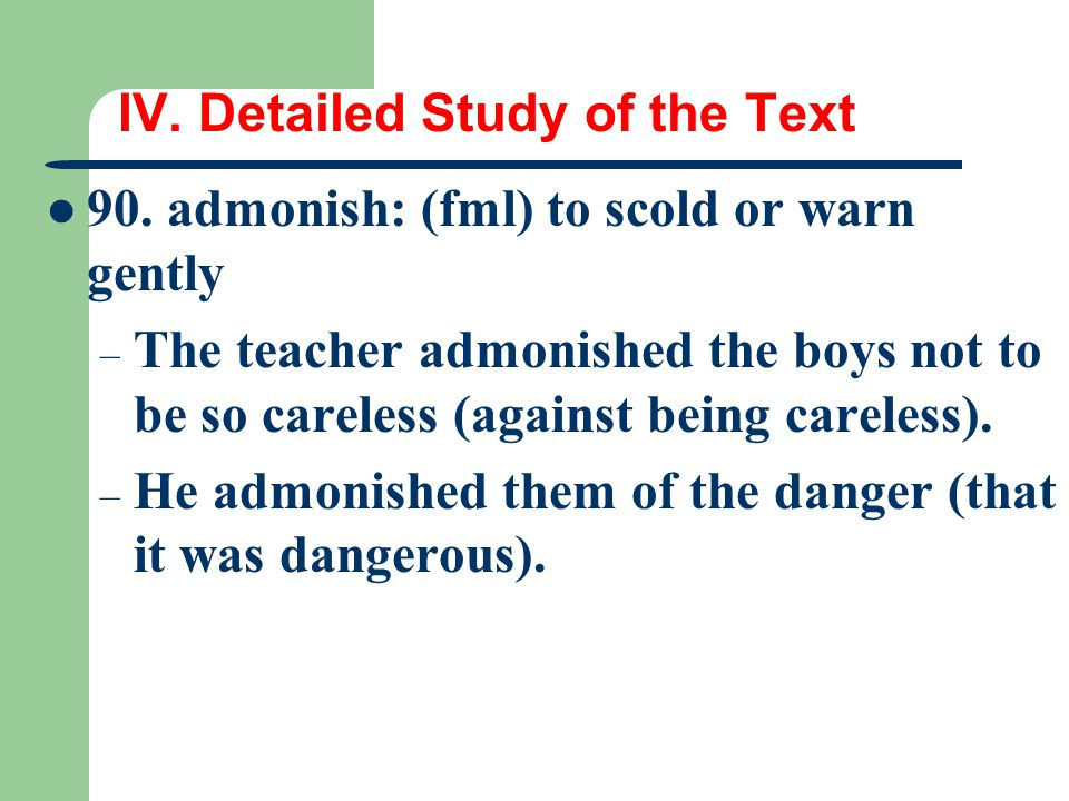 IV. Detailed Study of the Text 90. admonish: (fml) to scold or warn gently – The teacher admonished the boys not to be so careless (against being care